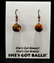 """Each pair of tiger eye balls consists of genuine tiger eye stones on French wires, accompanied by our delightfully tacky packaging. Our balls come mounted on this card, with the inscription """"She's Got Beauty! She's Got Brains! She's Got Balls!"""""""