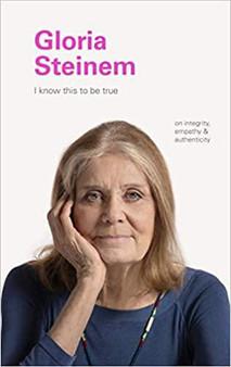 Gloria Steinem: I Know This to be True