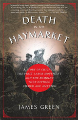 Death in the Haymarket: A Story of Chicago, the First Labor Movement and the Bombing that Divided Gi