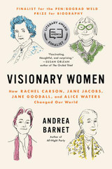 Visionary Women: How Rachel Carson, Jane Jacobs, Jane Goodall, and Alice Waters Changed Our World