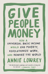 Give People Money: How a Universal Basic Income Would End Poverty, Revolutionize Work, and Remake th
