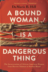 A Bound Woman Is a Dangerous Thing: The Incarceration of African American Women from Harriet Tubman