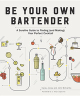 Be Your Own Bartender: A Surefire Guide to Finding (and Making) Your Perfect Cocktail