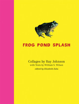 Ray Johnson and William S. Wilson: Frog Pond Splash: Collages by Ray Johnson with Texts by William S