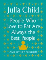 People Who Love to Eat Are Always the Best People: And Other Wisdom
