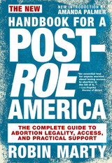 The New Handbook for a Post-Roe America: The Complete Guide to Abortion Legality, Access, and Practi