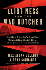 Eliot Ness and the Mad Butcher: Hunting a Serial Killer at the Dawn of Modern Criminology