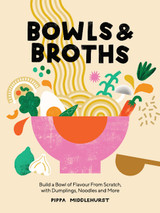 Bowls & Broths: Build a Bowl of Flavour from Scratch, with Dumplings, Noodles, and More