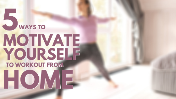 5 Ways to Motivate Yourself To Workout From Home