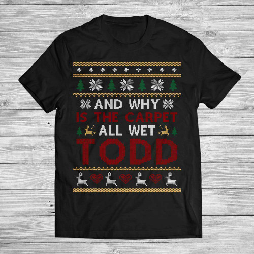 2018 Christmas Gift Why Is The Carpet And All Wet Todd Customized Handmade T-shirt Hoodie/Sweater / Long Sleeve/Tank Top/Premium T-shirt