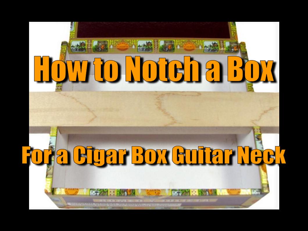 How To Notch A Box For A Cigar Box Guitar Neck