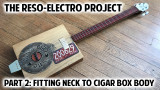 The Reso-Electro Cigar Box Guitar Project - Pt. 2: Fitting Neck to Cigar Body + Location of Hubcap Reso