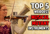 Top 5 Weirdest Mutant Musical Instruments