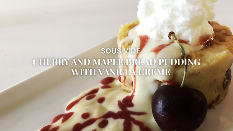Sous Vide Cherry and Maple Bread Pudding with Vanilla Creme