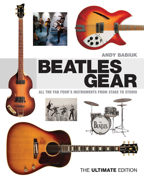 Beatles Gear All the Fab Four's Instruments from Stage to Studio – The Ultimate Edition