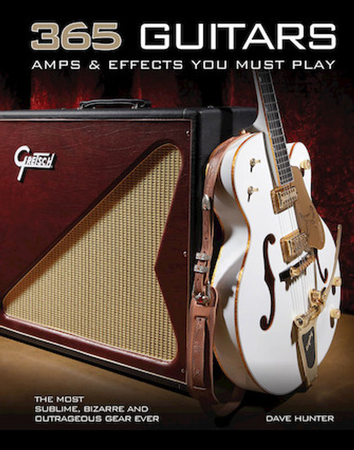 365 Guitars, Amps & Effects You Must Play The Most Sublime, Bizarre and Outrageous Gear Ever
