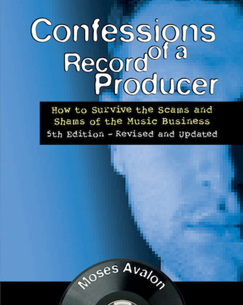 Confessions of a Record Producer How to Survive the Scams and Shams of the Music Business  5th Edition – Revised and Updated
