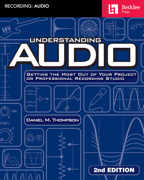 Understanding Audio – 2nd Edition Getting the Most Out of Your Project or Professional Recording Studio