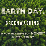 Earth Day, Greenwashing, and how we strive for honest sustainability.