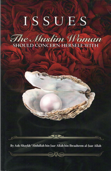 Issues the Muslim Woman Should Concern Herself With by Shaykh Abdullah bin Jaar,9781450765602,