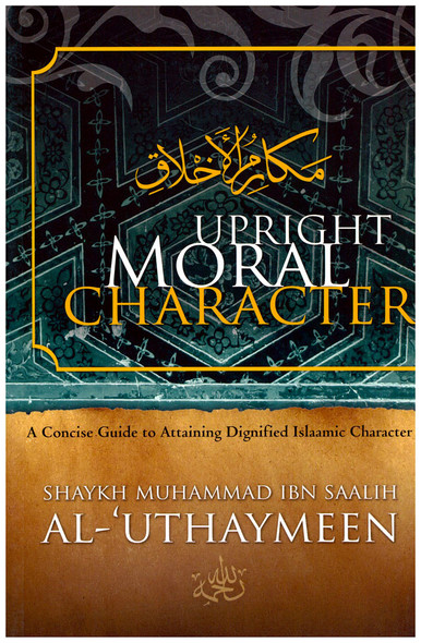 Upright Moral Character A Concise Guide to Attaining Dignified Islaamic Character