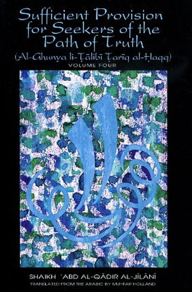 Sufficient provision for seekers of the path of truth  Al-ghunya li-talibi tariq al-haqq : a complete resource on the inner and outer aspects of Islam VOLUME 4