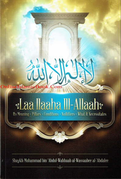 LAA ILAAHA ILL-ALLAAH | ITS MEANING - PILLARS - CONDITIONS - NULLIFIERS - WHAT IT NECESSITATES