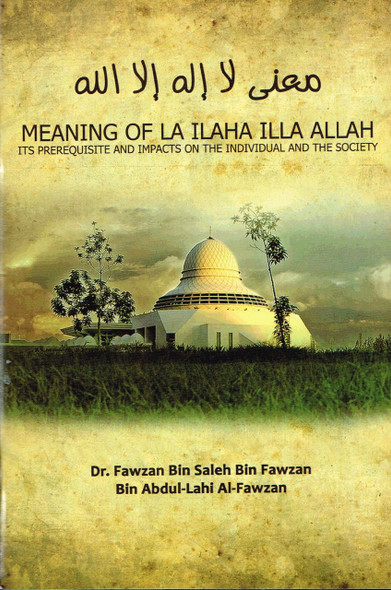 Meaning Of La Ilaha Illa Allah : Its Prerequisite And Impacts On The Individual And The Society