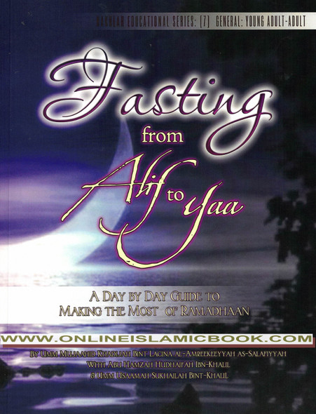Fasting from Alif to Yaa : A Day to Day Guide to Making the Most of Ramadhaan - Nakhlah Educational Series (Umm Mujaahid Khadijah Bint Lacina Al-Amreekeeyyah As-Salafiyyah, Abu Hamzah Hudhaif7ah Ibn-Khalil, Umm Usaamah Sukhailah Bint-Khalil),9781938117138,