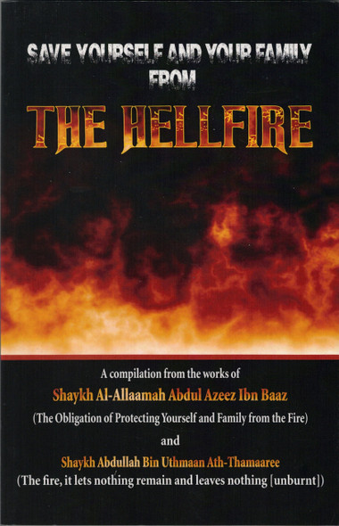Save Yourself and Your Family from the Hellfire : A Compilation of Works from Shaykh Abdul Azeez ibn Baz and Shaykh Abdullah bin Uthmaan ath Thamaaree,9781450745857,