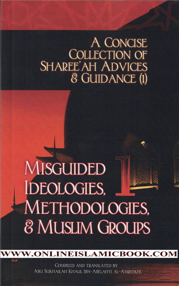 A Concise Collection of Sharee'ah Advices & Guidance (1): Misguided Ideologies, Methodologies, & Muslim Groups (Volume 1),9781938117282,