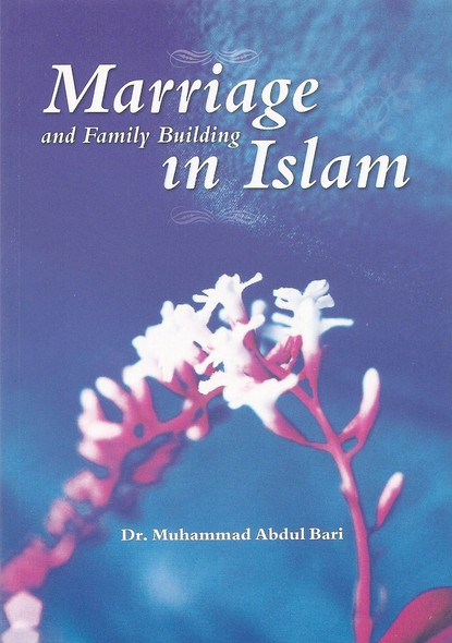 Marriage and Family Building in Islam by Dr. Muhammad Abdul Bari