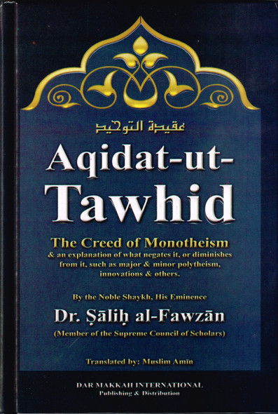 Aqidat-ut-Tawhid , The Creed of Monotheism and An Explanation of What Negates It, Or Diminishes from It, - Dar Makkah (Sheikh Salih al-Fawzan)