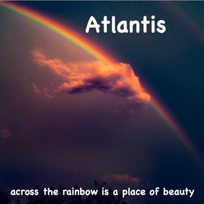 Atlantis, Across the Rainbow is a Place of Beauty