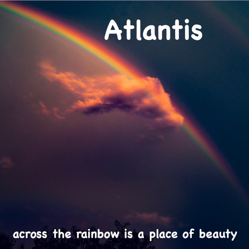 Atlantis, Across the Rainbow is a Place of Beauty