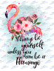 Always be yourself unless you can be a flamingo Sublimation Print