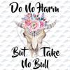 Do no harm but take no bull Sublimation Print