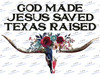 God made Jesus saved Texas raised Sublimation Print