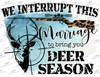 We interrupt this marriage to bring you deer season Sublimation Print