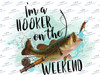 Im a hooker on the weekend Sublimation Print