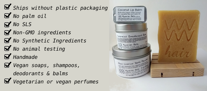 Ships without plastic packaging, no palm oil, no sls, non-gmo ingredients, no synthetic ingredients, no animal testing, handmade in the usa, vegan soaps, vegan shampoos, vegan deodorants, vegan perfume and balm options, vegetarian or vegan perfumes