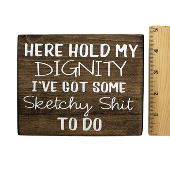 Front side with ruler of Here Hold My Dignity I've Got Some Sketchy Shit To Do small wooden sign.