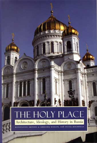 The Holy Place: Architecture, Ideology, and History in Russia