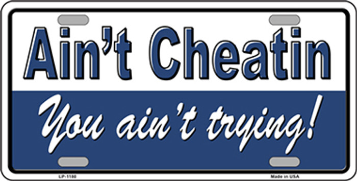 Ain't Cheatin You Ain't Trying Novelty Metal License Plate Tag LP-1180