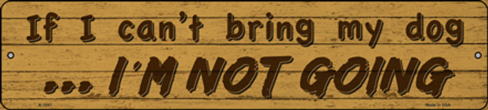 Cant Bring My Dog Im Not Going Novelty Small Metal Street Sign K-1547
