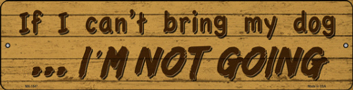 Cant Bring My Dog Im Not Going Novelty Mini Metal Street Sign MK-1547