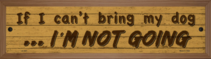 Cant Bring My Dog Im Not Going Novelty Wood Mounted Small Metal Street Sign WB-K-1547