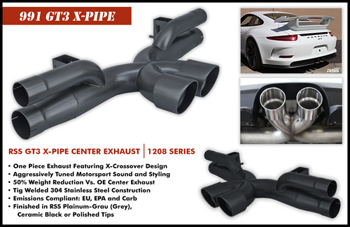 991.1 GT3 X-Pipe RSS Center Exhaust  RSS is proud to announce the release of the New 991.1 GT3 X-Pipe Center Exhaust. The 991 GT3 X-Pipe (1208 Series) features the Signature RSS Motorsport Sound with X-Cross Over Design and is engineered for sustained use at 9000 RPM! Designed specifically for the 991 GT3, the new X-Pipe features a very robust mounting system that eliminates the commonly used chassis mounting straps which are considered problematic and failure prone for sustained high RPM use. The RSS 991 GT3 X-PIPE CENTER EXHAUST (1208 Series) • One Piece Exhaust Featuring X-Crossover Design • Aggressively Tuned Motorsport Sound and Styling • 50% Weight Reduction Vs. OE Center Exhaust • Tig Welded 304 Stainless Steel Construction • Emissions Compliant: EU, EPA, and CARB • Finished in RSS Ceramic Ceramic Black, Handmade in Southern California, USA 1208/30 – Black Ceramic 1208/P – Polished Tips