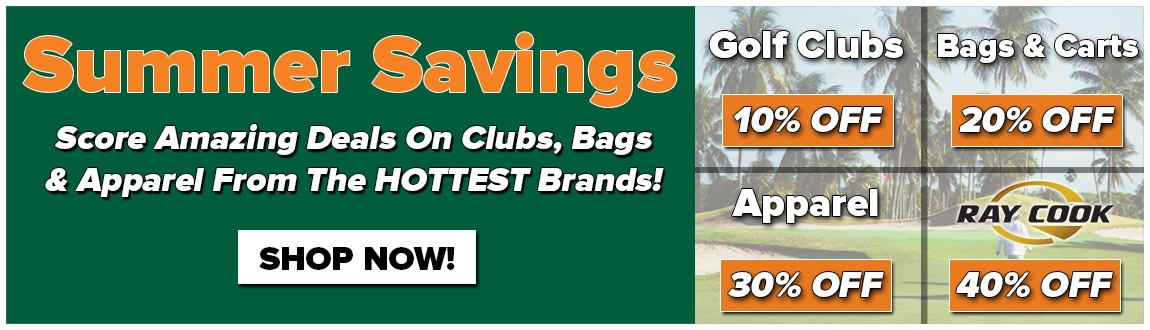 Summer Savings! 10% Off Golf Clubs! 20% Off Bags and Carts! 30% Off Apparel! And 40% Off Ray Cook Golf Gear!