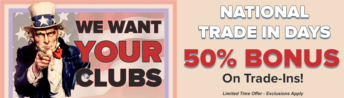 We Want Your Golf Clubs! National Trade In Days! Trade In Your Golf Clubs Now For a 50% Bonus On Trade-Ins!